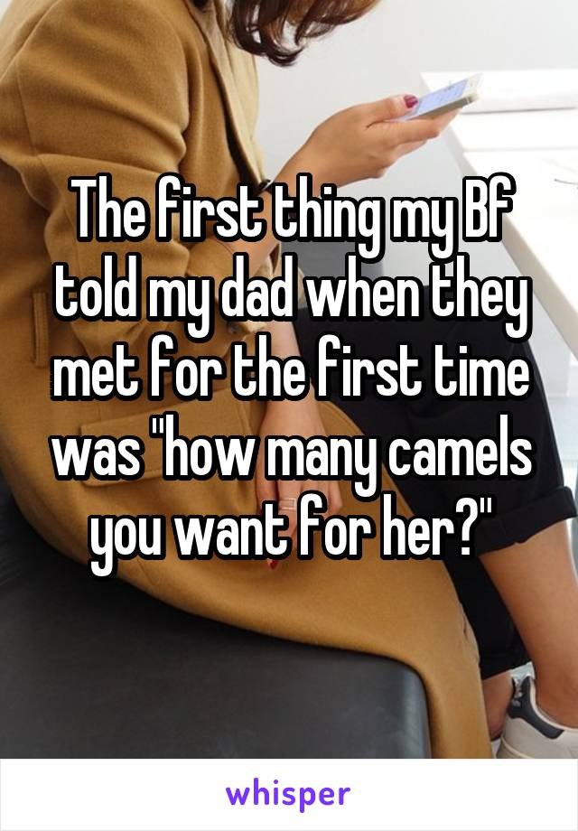 """The first thing my Bf told my dad when they met for the first time was """"how many camels you want for her?"""""""