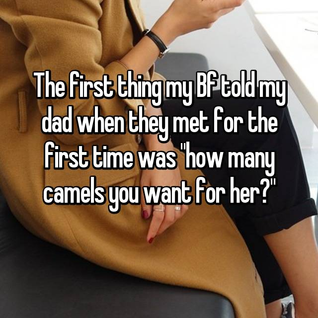 "The first thing my Bf told my dad when they met for the first time was ""how many camels you want for her?"""