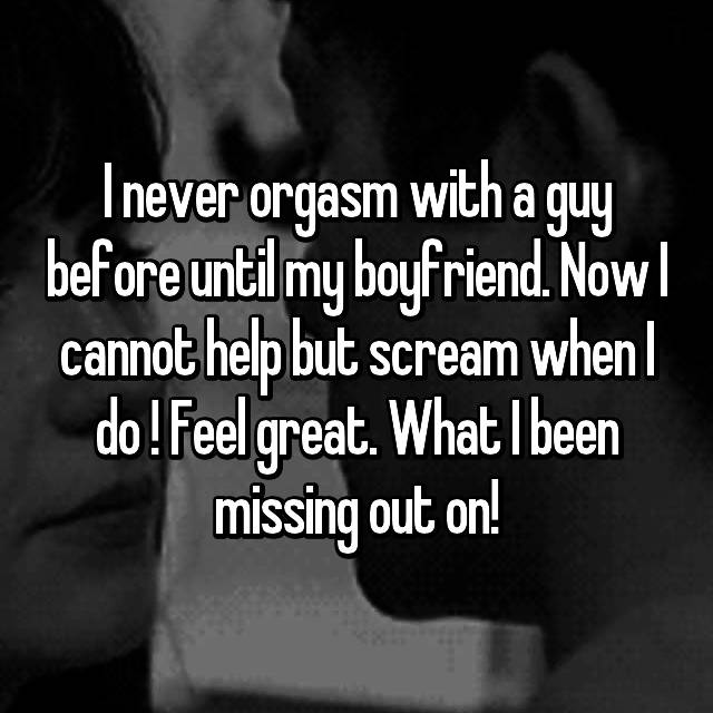 I never orgasm with a guy before until my boyfriend. Now I cannot help but scream when I do ! Feel great. What I been missing out on! 😆
