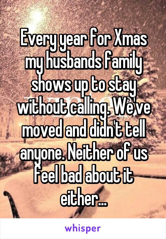 Every year for Xmas my husbands family shows up to stay without calling. We've moved and didn't tell anyone. Neither of us feel bad about it either...