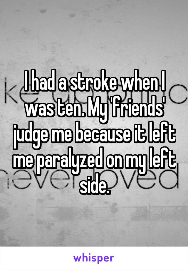 I had a stroke when I was ten. My 'friends' judge me because it left me paralyzed on my left side.