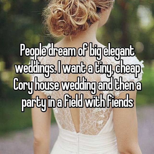 People dream of big elegant weddings. I want a tiny, cheap Cory house wedding and then a party in a field with fiends
