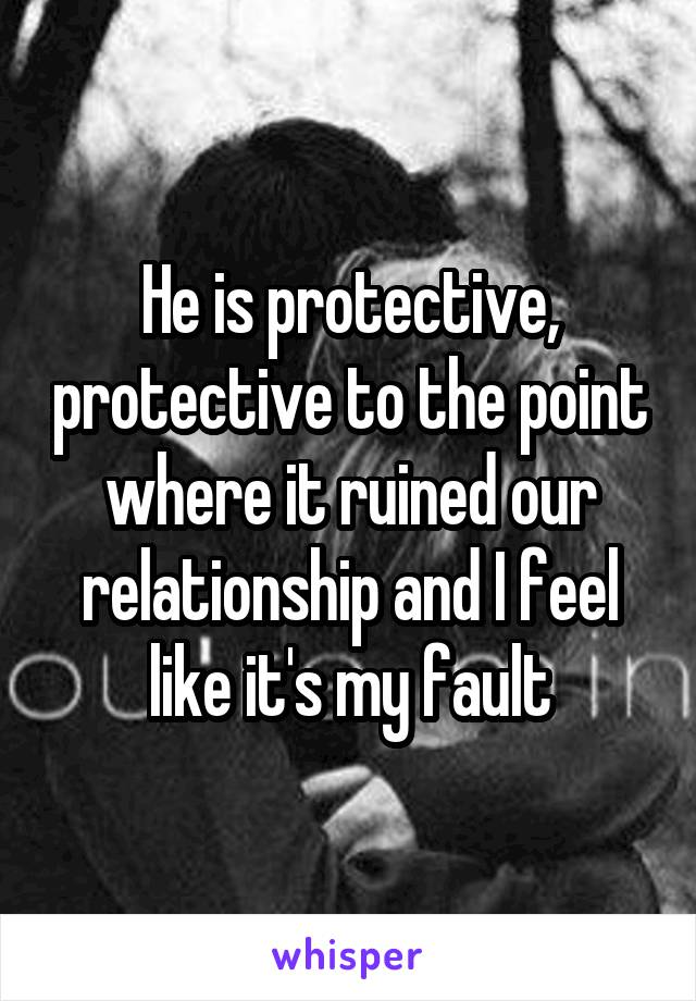 He is protective, protective to the point where it ruined our relationship and I feel like it's my fault
