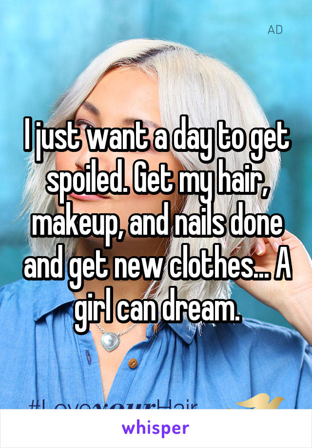I just want a day to get spoiled. Get my hair, makeup, and nails done and get new clothes... A girl can dream.