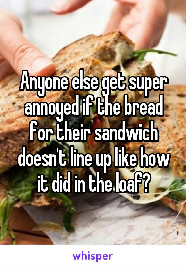Anyone else get super annoyed if the bread for their sandwich doesn't line up like how it did in the loaf?