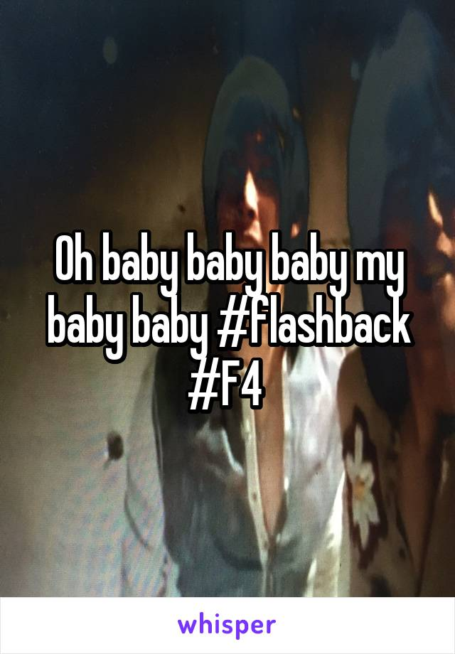 Oh baby baby baby my baby baby #flashback #F4