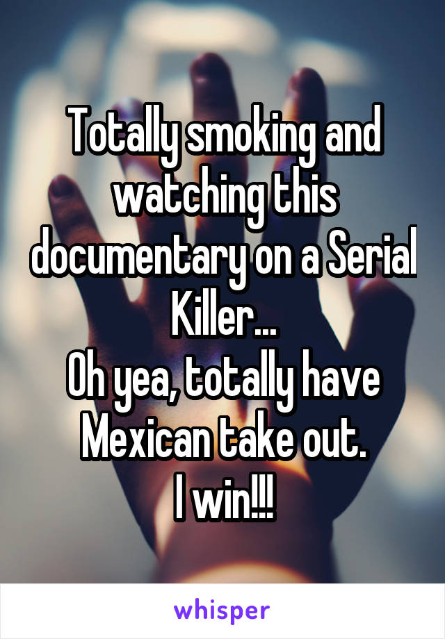 Totally smoking and watching this documentary on a Serial Killer... Oh yea, totally have Mexican take out. I win!!!