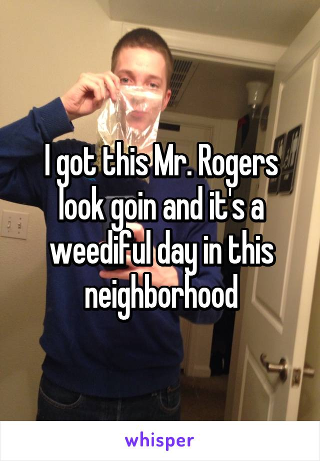 I got this Mr. Rogers look goin and it's a weediful day in this neighborhood