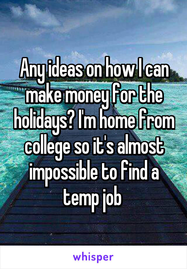 Any ideas on how I can make money for the holidays? I'm home from college so it's almost impossible to find a temp job