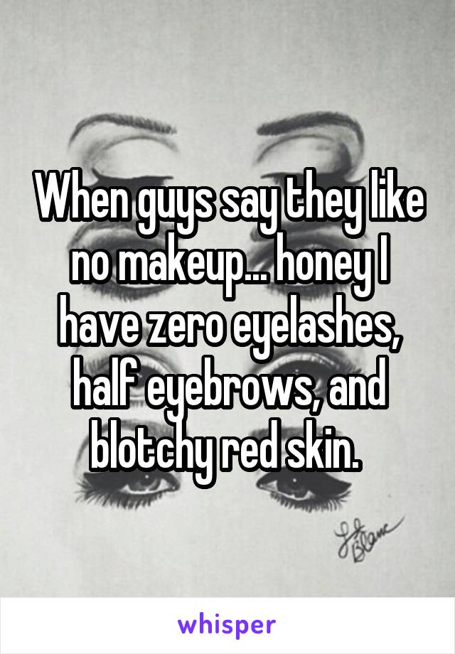 When guys say they like no makeup... honey I have zero eyelashes, half eyebrows, and blotchy red skin.