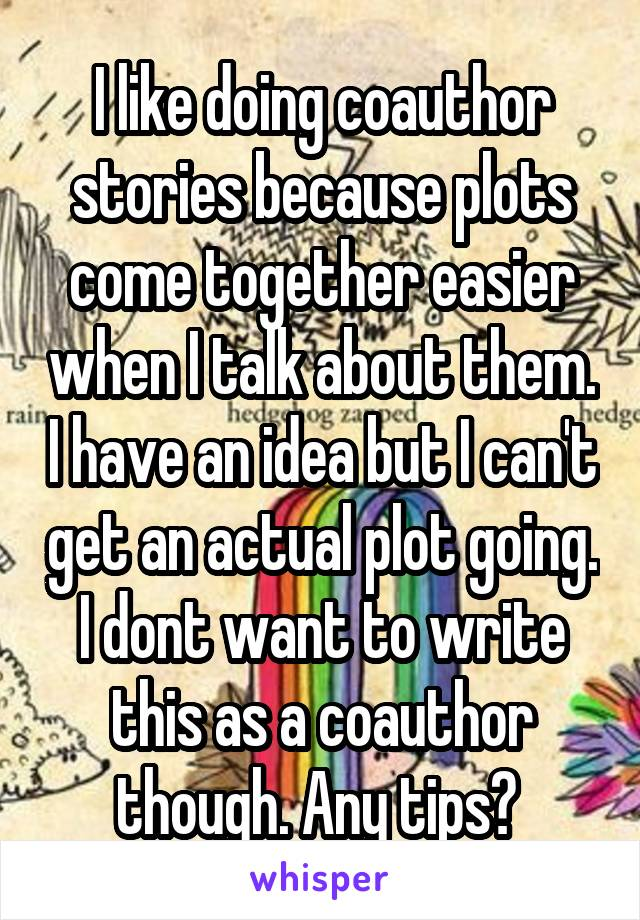 I like doing coauthor stories because plots come together easier when I talk about them. I have an idea but I can't get an actual plot going. I dont want to write this as a coauthor though. Any tips?