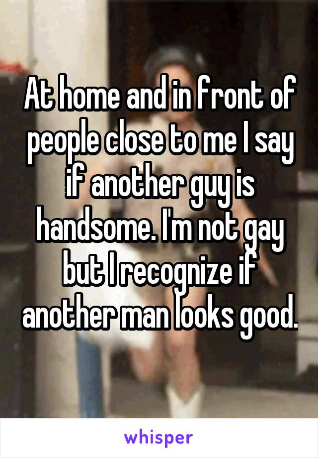 At home and in front of people close to me I say if another guy is handsome. I'm not gay but I recognize if another man looks good.