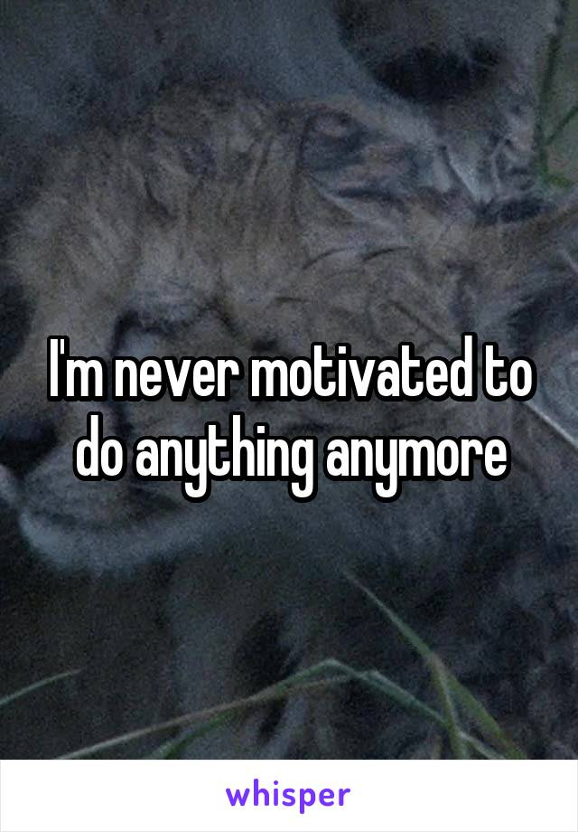 I'm never motivated to do anything anymore
