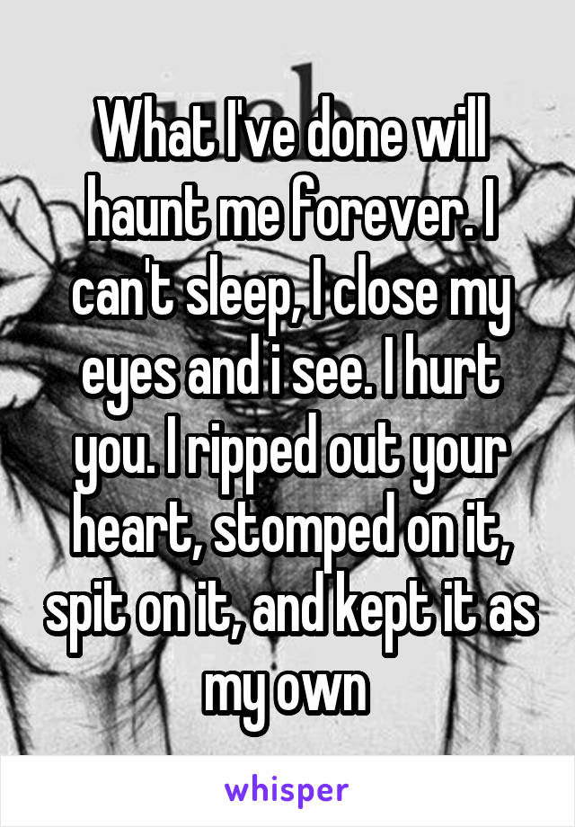 What I've done will haunt me forever. I can't sleep, I close my eyes and i see. I hurt you. I ripped out your heart, stomped on it, spit on it, and kept it as my own