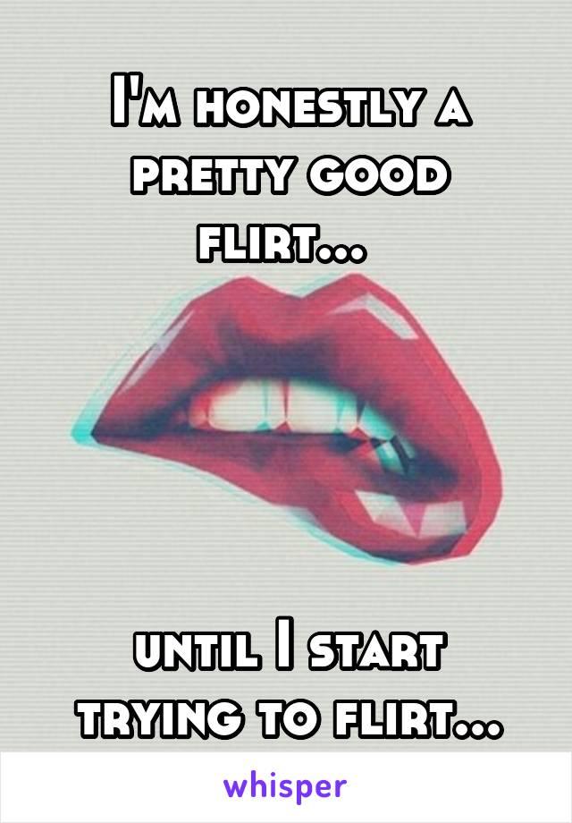 I'm honestly a pretty good flirt...       until I start trying to flirt...