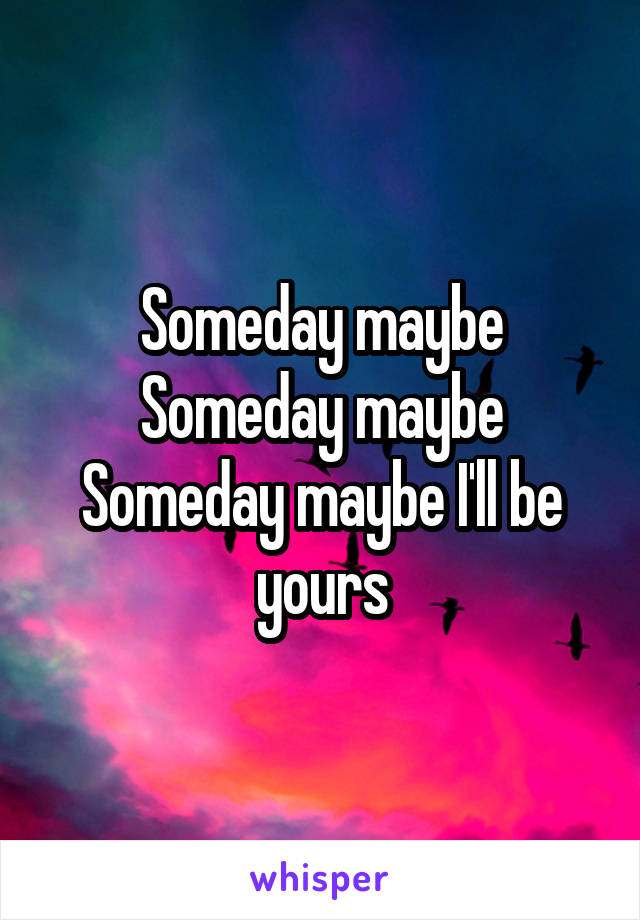 Someday maybe Someday maybe Someday maybe I'll be yours