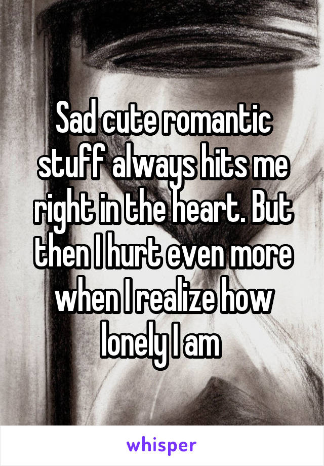 Sad cute romantic stuff always hits me right in the heart. But then I hurt even more when I realize how lonely I am