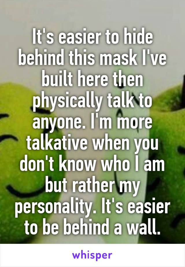 It's easier to hide behind this mask I've built here then physically talk to anyone. I'm more talkative when you don't know who I am but rather my personality. It's easier to be behind a wall.
