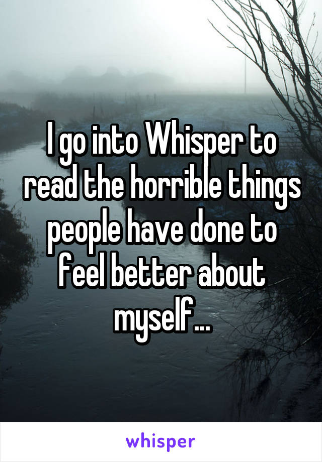 I go into Whisper to read the horrible things people have done to feel better about myself...
