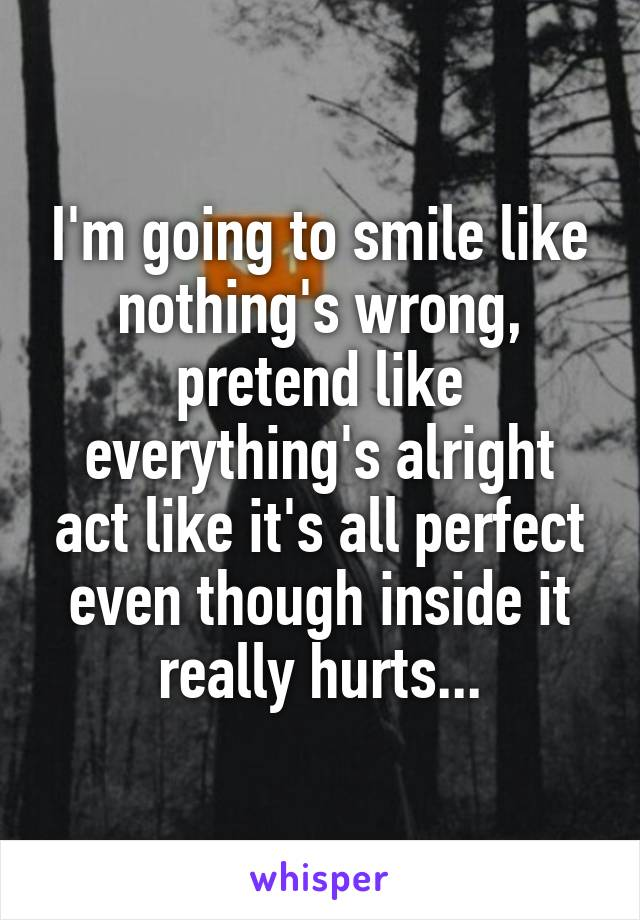 I'm going to smile like nothing's wrong, pretend like everything's alright act like it's all perfect even though inside it really hurts...