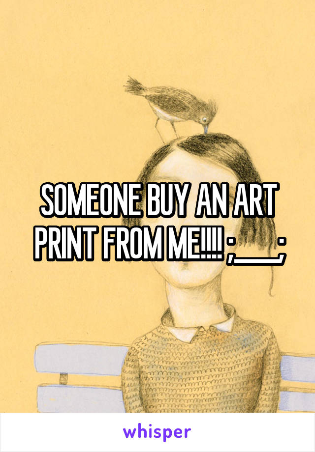 SOMEONE BUY AN ART PRINT FROM ME!!!! ;____;