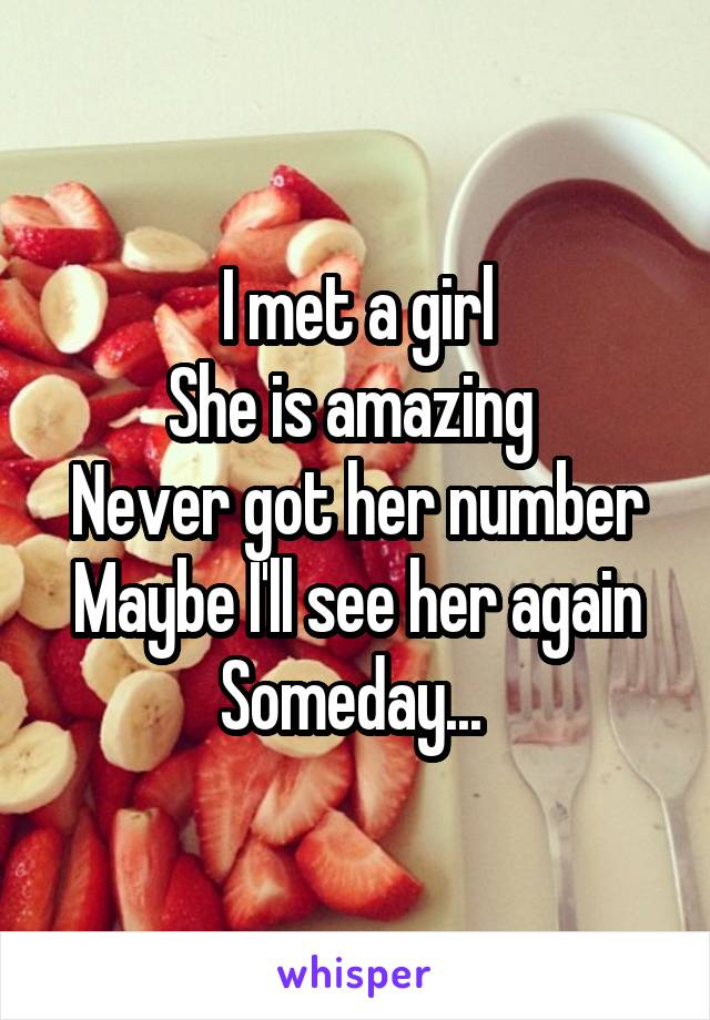 I met a girl She is amazing  Never got her number Maybe I'll see her again Someday...