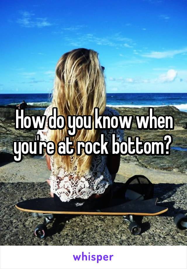 How do you know when you're at rock bottom?