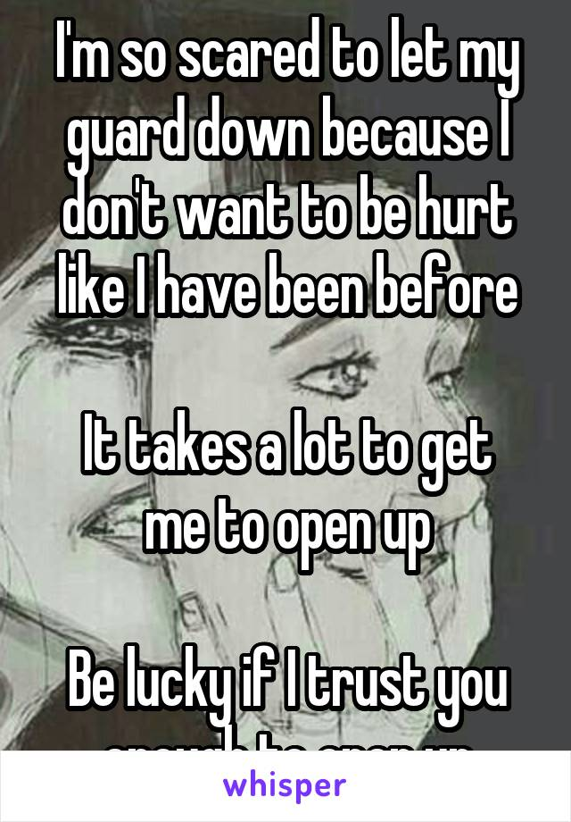 I'm so scared to let my guard down because I don't want to be hurt like I have been before  It takes a lot to get me to open up  Be lucky if I trust you enough to open up