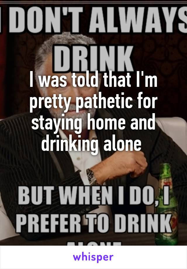 I was told that I'm pretty pathetic for staying home and drinking alone