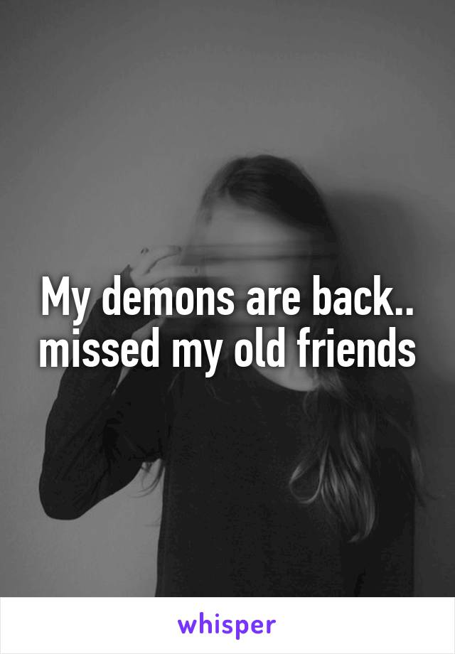 My demons are back.. missed my old friends