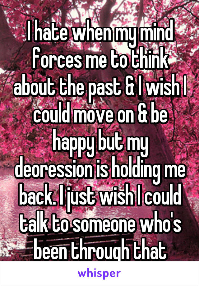 I hate when my mind forces me to think about the past & I wish I could move on & be happy but my deoression is holding me back. I just wish I could talk to someone who's been through that