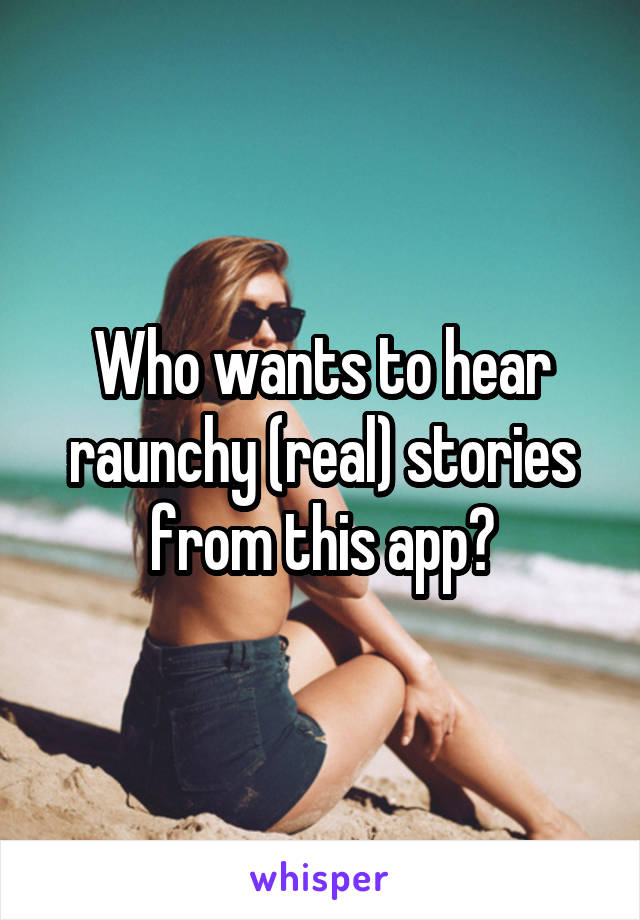 Who wants to hear raunchy (real) stories from this app?