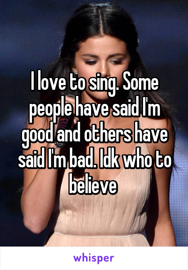 I love to sing. Some people have said I'm good and others have said I'm bad. Idk who to believe