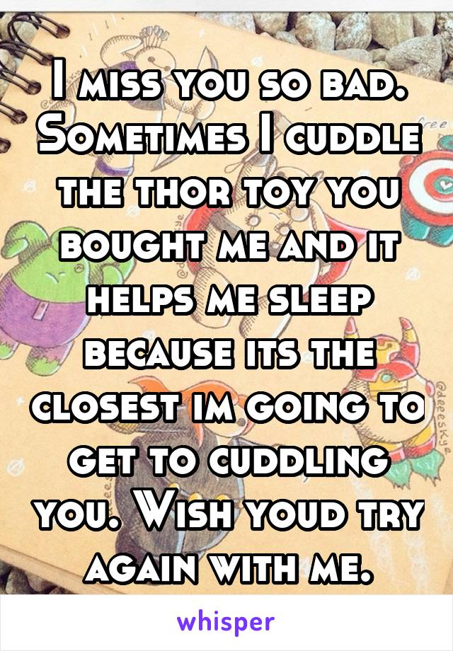 I miss you so bad. Sometimes I cuddle the thor toy you bought me and it helps me sleep because its the closest im going to get to cuddling you. Wish youd try again with me.
