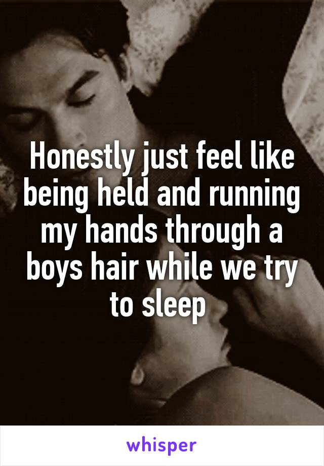 Honestly just feel like being held and running my hands through a boys hair while we try to sleep