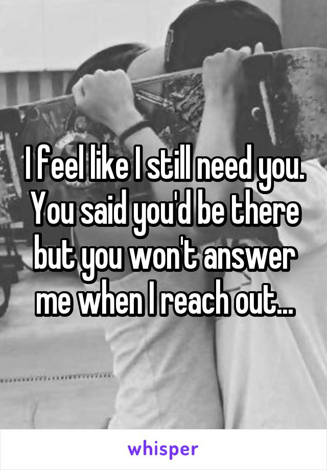 I feel like I still need you. You said you'd be there but you won't answer me when I reach out...