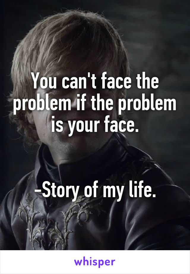 You can't face the problem if the problem is your face.   -Story of my life.