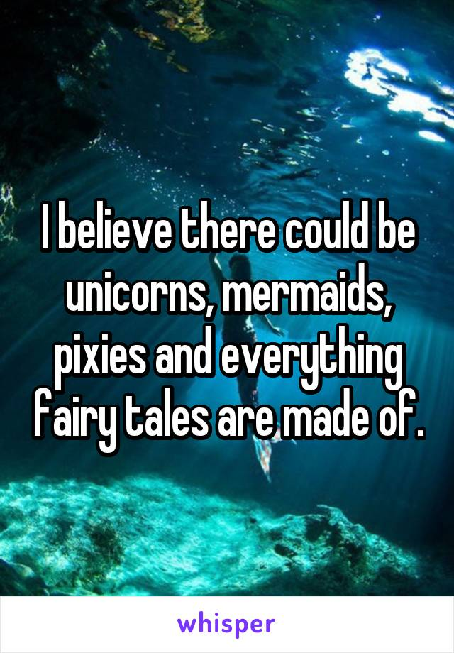 I believe there could be unicorns, mermaids, pixies and everything fairy tales are made of.