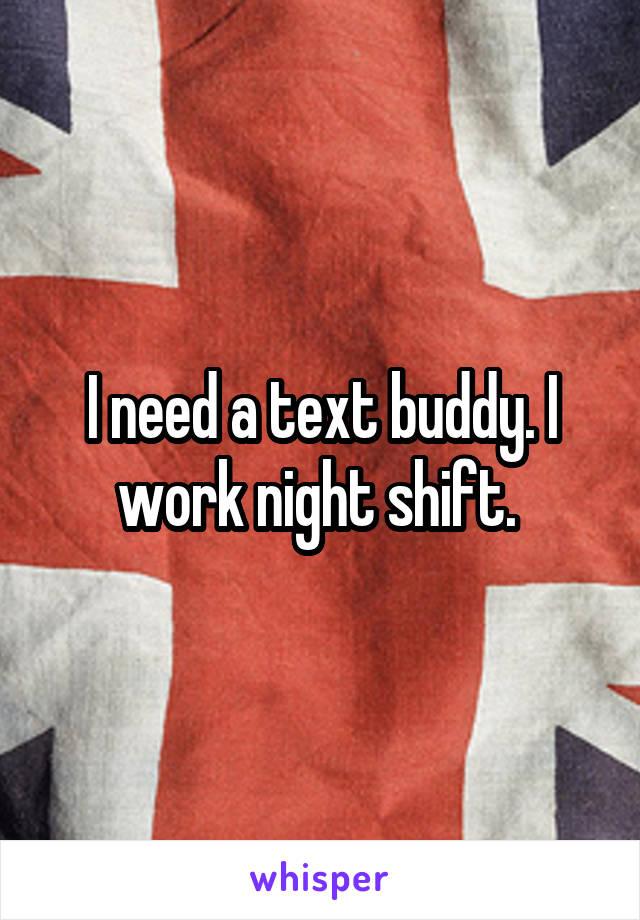 I need a text buddy. I work night shift.