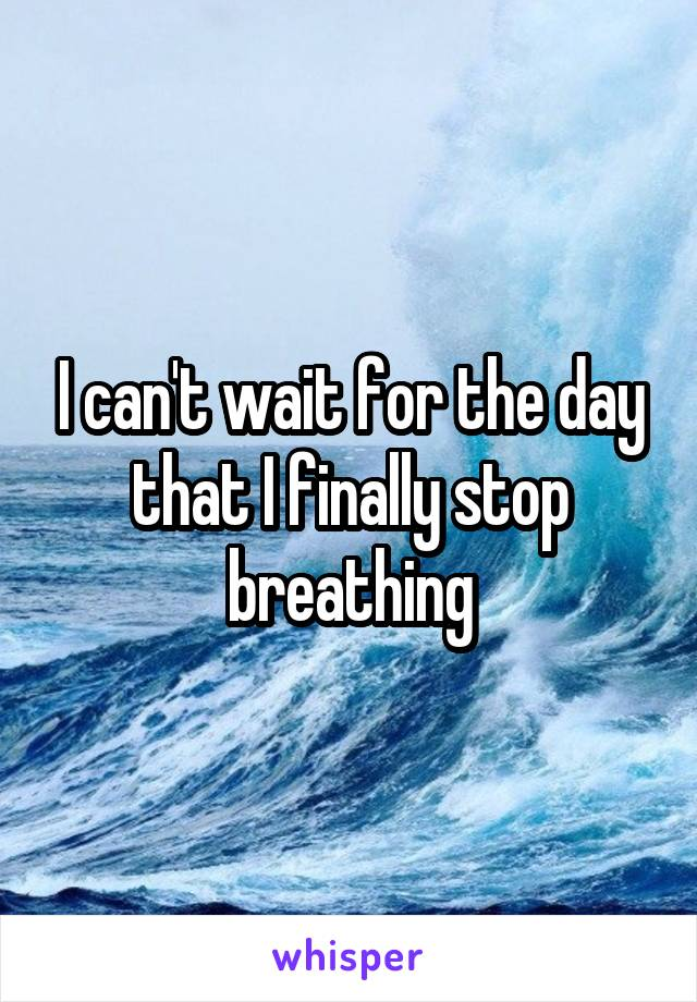 I can't wait for the day that I finally stop breathing