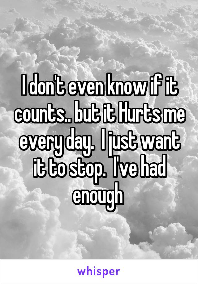 I don't even know if it counts.. but it Hurts me every day.  I just want it to stop.  I've had enough