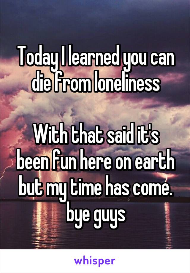 Today I learned you can die from loneliness  With that said it's been fun here on earth but my time has come. bye guys
