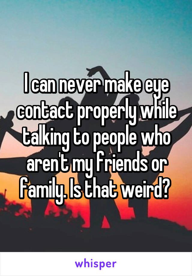 I can never make eye contact properly while talking to people who aren't my friends or family. Is that weird?