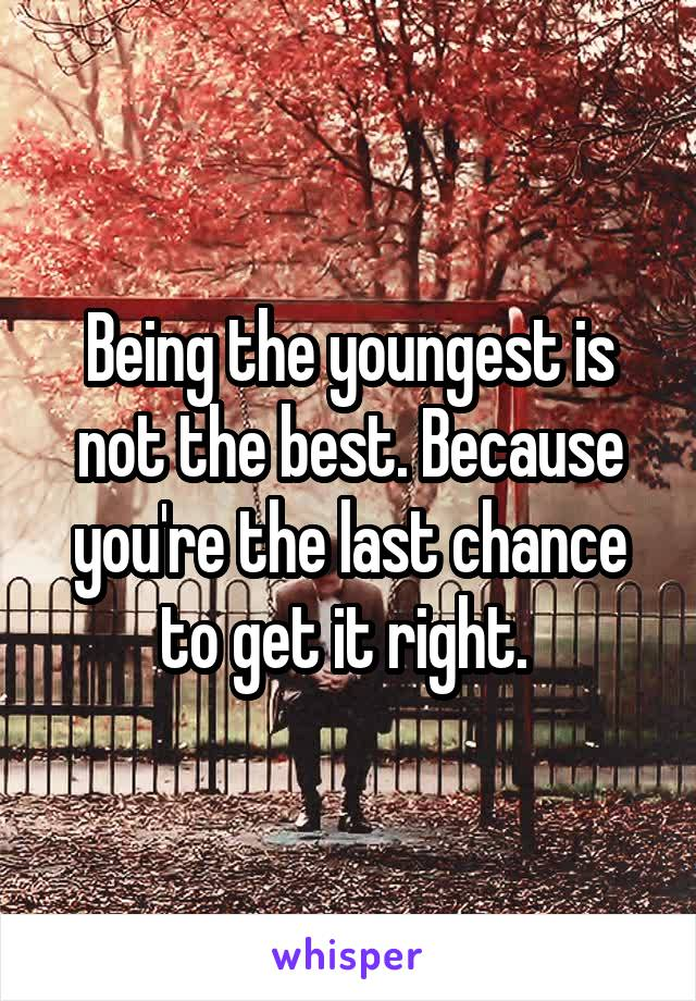 Being the youngest is not the best. Because you're the last chance to get it right.