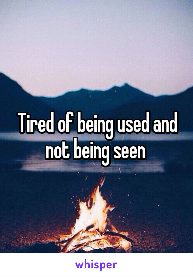 Tired of being used and not being seen