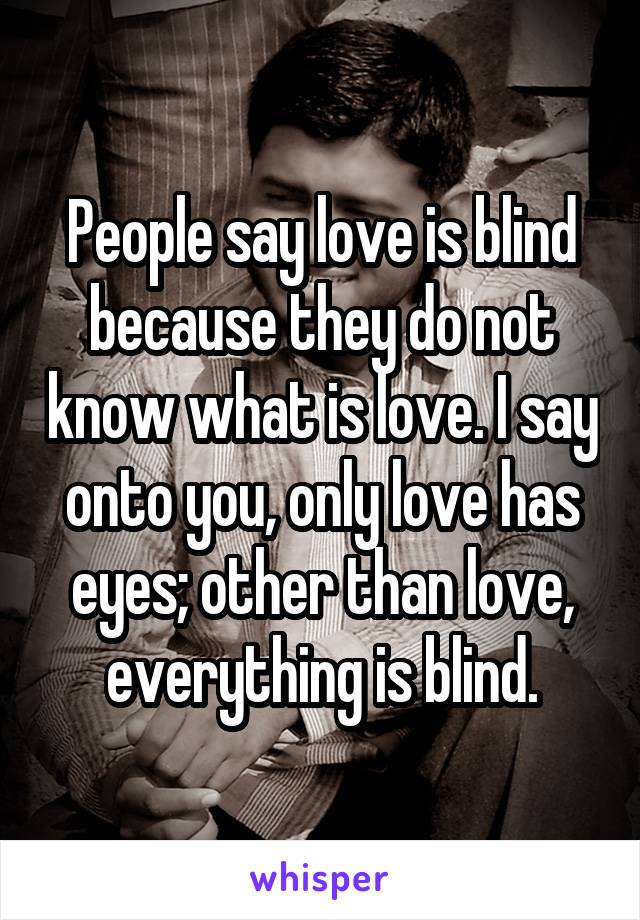 People say love is blind because they do not know what is love. I say onto you, only love has eyes; other than love, everything is blind.