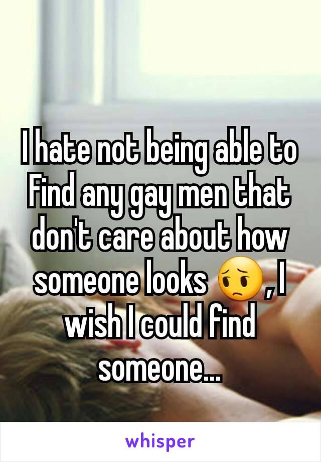 I hate not being able to Find any gay men that don't care about how someone looks 😔, I wish I could find someone...