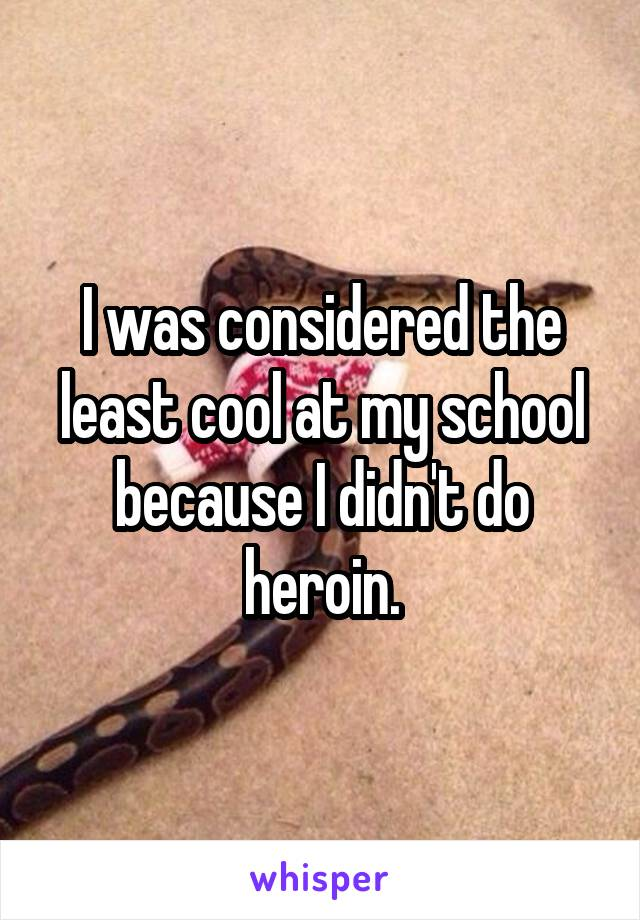 I was considered the least cool at my school because I didn't do heroin.
