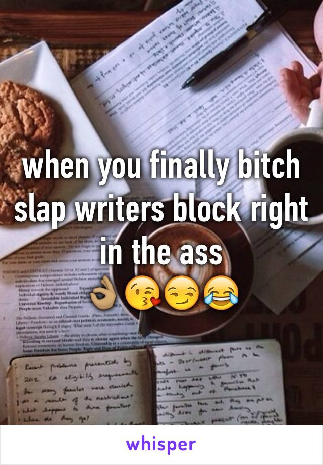 when you finally bitch slap writers block right in the ass 👌🏽😘😏😂