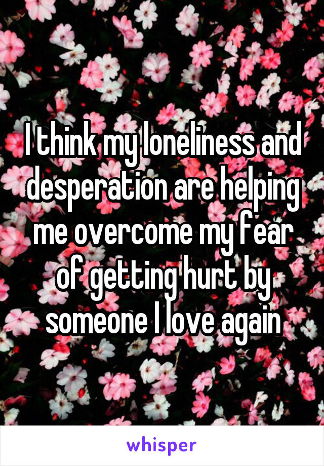 I think my loneliness and desperation are helping me overcome my fear of getting hurt by someone I love again